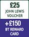 £25 John Lewis voucher plus £150 BT Reward Card